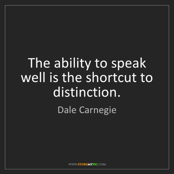 Dale Carnegie: The ability to speak well is the shortcut to distinction.