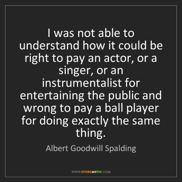 Albert Goodwill Spalding: I was not able to understand how it could be right to...
