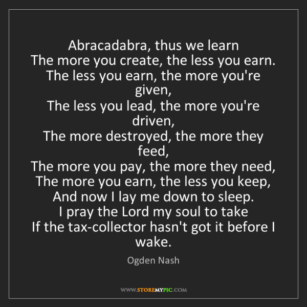 Ogden Nash: Abracadabra, thus we learn  The more you create, the...