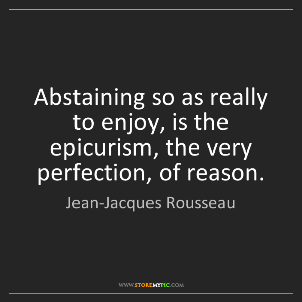 Jean-Jacques Rousseau: Abstaining so as really to enjoy, is the epicurism, the...