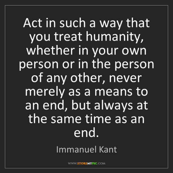 Immanuel Kant: Act in such a way that you treat humanity, whether in...