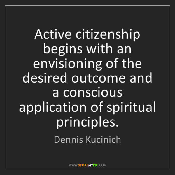 Dennis Kucinich: Active citizenship begins with an envisioning of the...