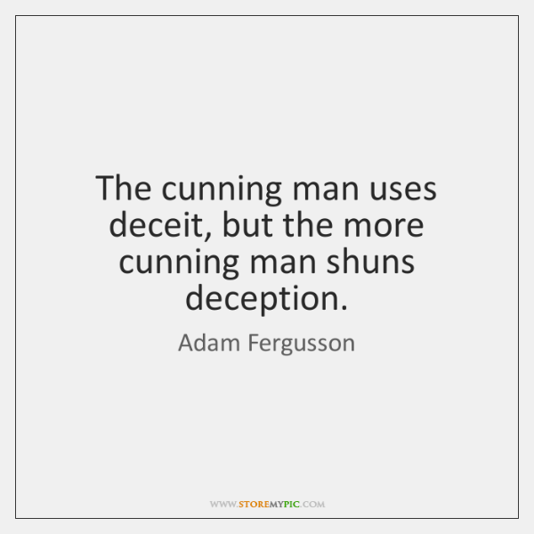 The cunning man uses deceit, but the more cunning man shuns deception.