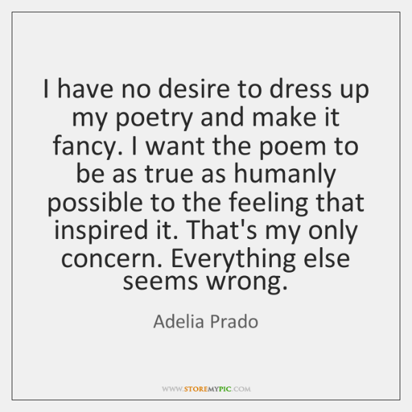 I have no desire to dress up my poetry and make it ...