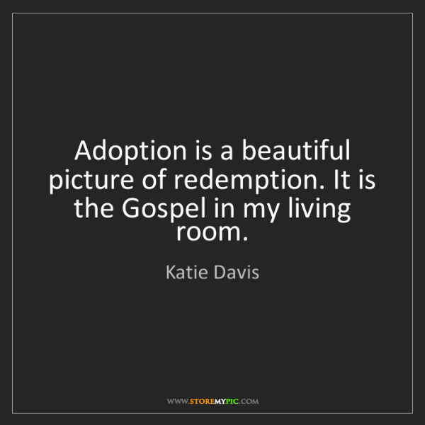 Katie Davis: Adoption is a beautiful picture of redemption. It is...