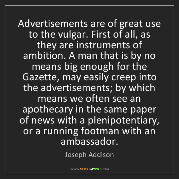 Joseph Addison: Advertisements are of great use to the vulgar. First...