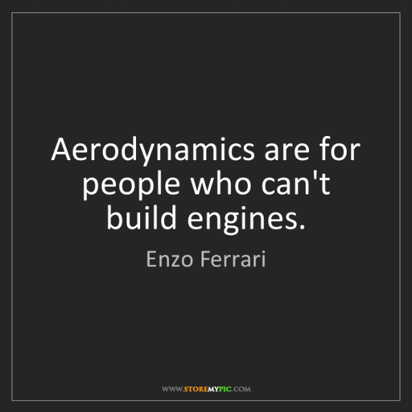 Enzo Ferrari: Aerodynamics are for people who can't build engines.