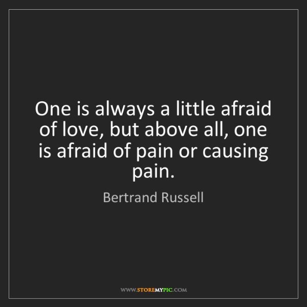 Bertrand Russell: One is always a little afraid of love, but above all,...