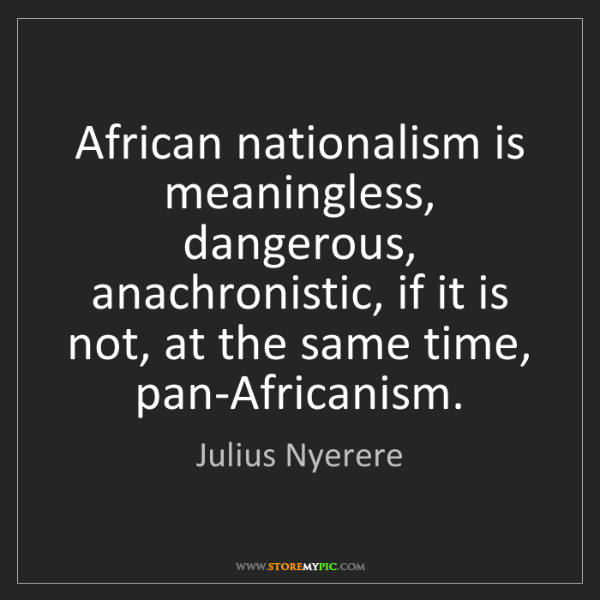 Julius Nyerere: African nationalism is meaningless, dangerous, anachronistic,...