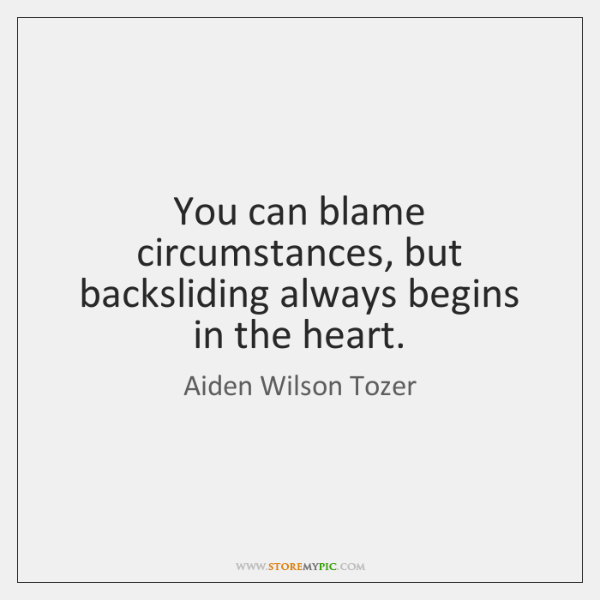 You can blame circumstances, but backsliding always begins in the heart.