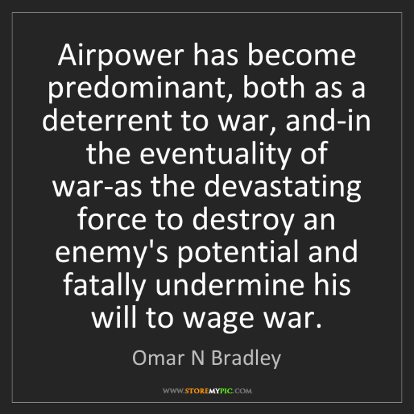 Omar N Bradley: Airpower has become predominant, both as a deterrent...