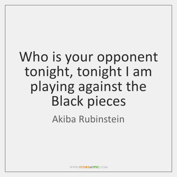 Who is your opponent tonight, tonight I am playing against the Black ...
