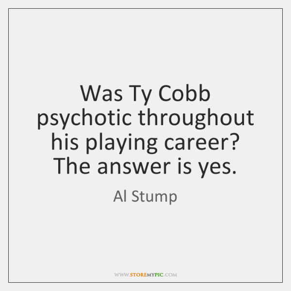 Was Ty Cobb psychotic throughout his playing career? The answer is yes.