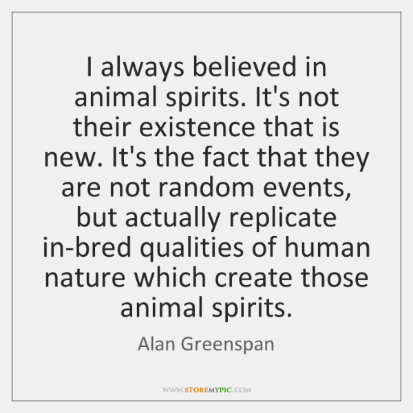I always believed in animal spirits. It's not their existence that is ...