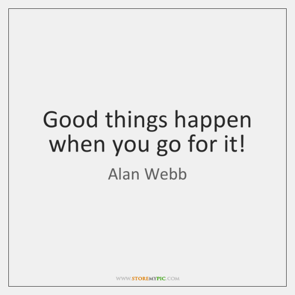 Good things happen when you go for it!