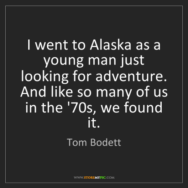 Tom Bodett: I went to Alaska as a young man just looking for adventure....