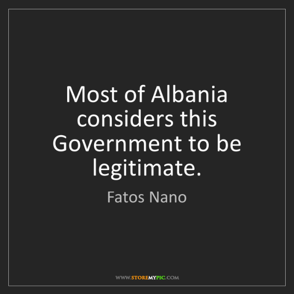Fatos Nano: Most of Albania considers this Government to be legitimate.