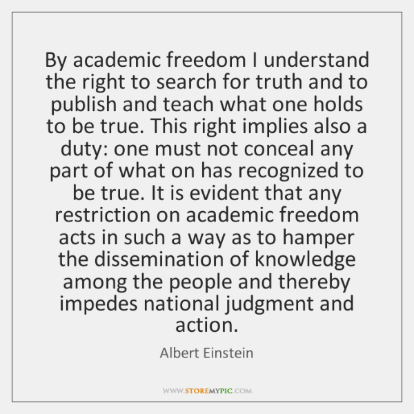 By academic freedom I understand the right to search for truth and ...