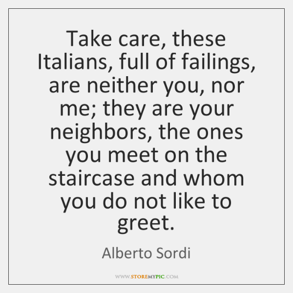 Take care, these Italians, full of failings, are neither you, nor me; ...