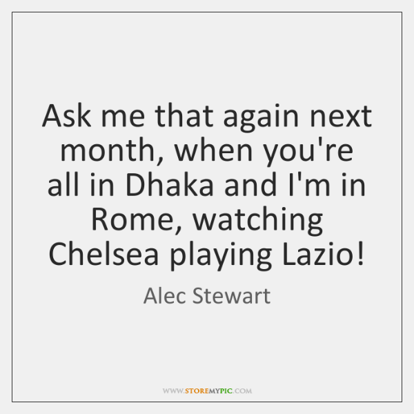 Ask me that again next month, when you're all in Dhaka and ...