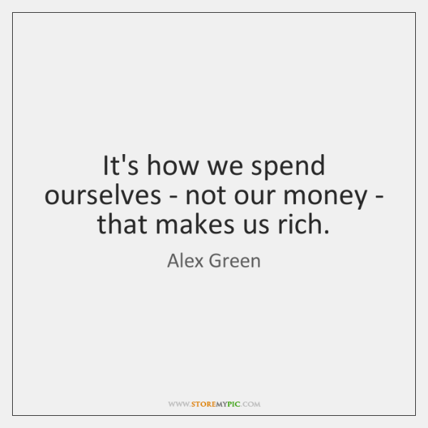 It's how we spend ourselves - not our money - that makes ...