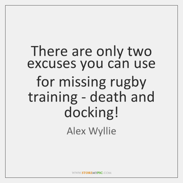 There are only two excuses you can use for missing rugby training ...
