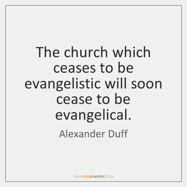 The church which ceases to be evangelistic will soon cease to be ...