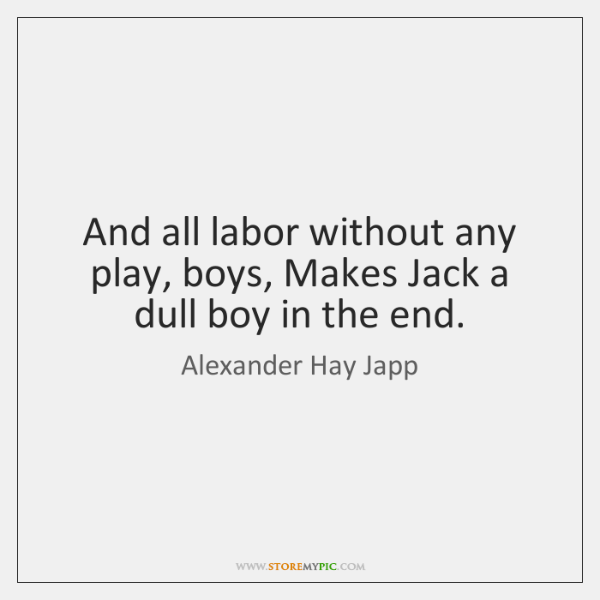 And all labor without any play, boys, Makes Jack a dull boy ...