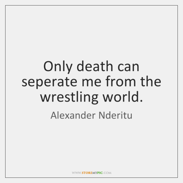 Only death can seperate me from the wrestling world.