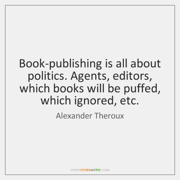Book-publishing is all about politics. Agents, editors, which books will be puffed, ...