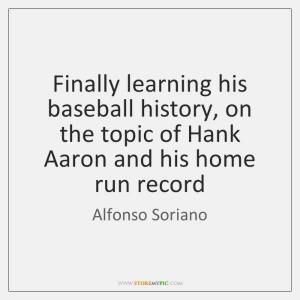 Finally learning his baseball history, on the topic of Hank Aaron and ...