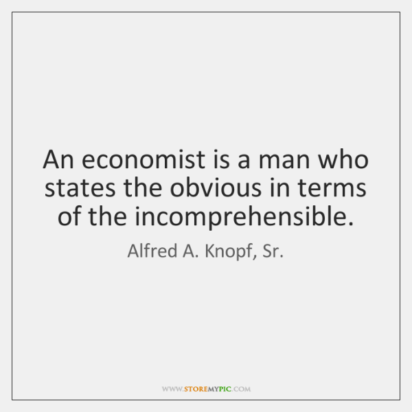 An economist is a man who states the obvious in terms of ...