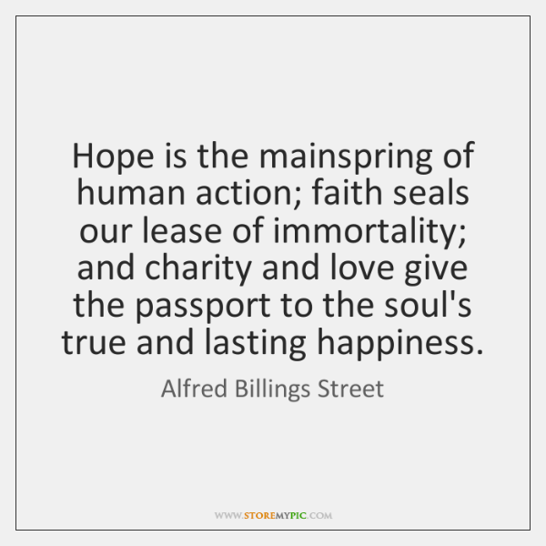 Hope is the mainspring of human action; faith seals our lease of ...