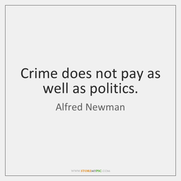 Crime does not pay as well as politics.