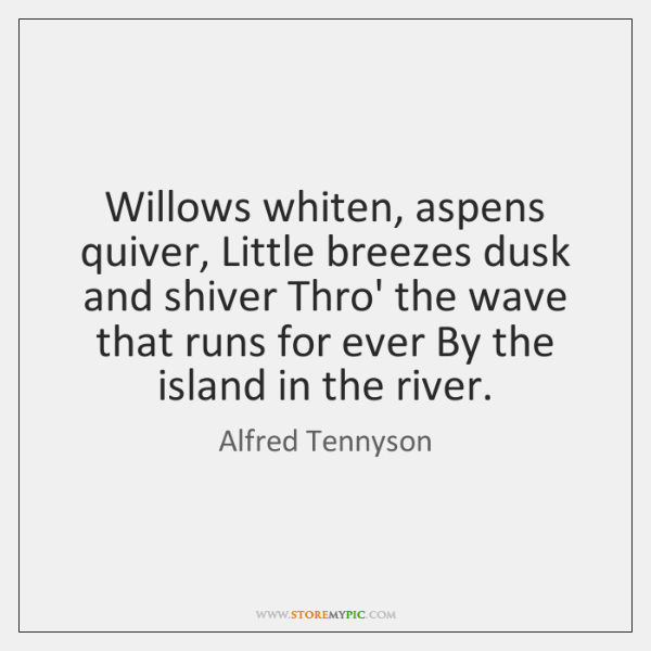 Willows whiten, aspens quiver, Little breezes dusk and shiver Thro' the wave ...
