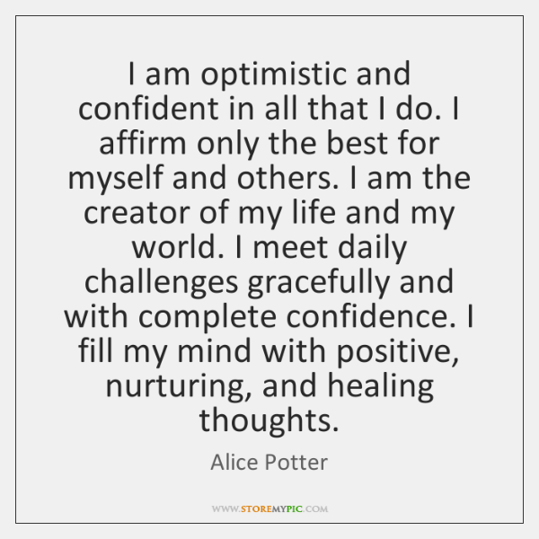 I am optimistic and confident in all that I do. I affirm ...