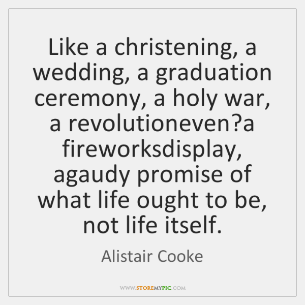 Like a christening, a wedding, a graduation ceremony, a holy war, a ...