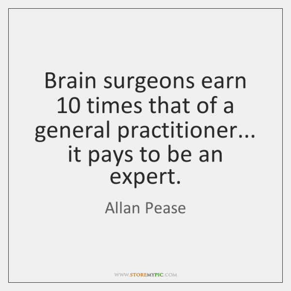 Brain surgeons earn 10 times that of a general practitioner... it pays to ...
