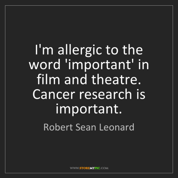 Robert Sean Leonard: I'm allergic to the word 'important' in film and theatre....