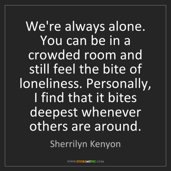 Sherrilyn Kenyon: We're always alone. You can be in a crowded room and...