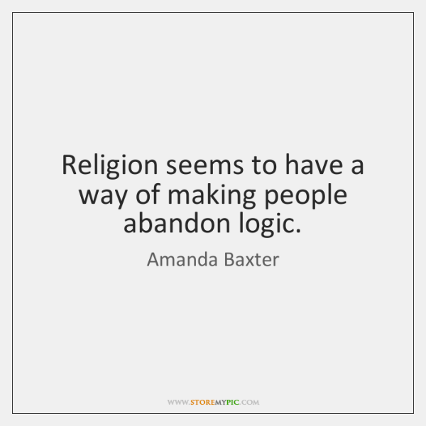 Religion seems to have a way of making people abandon logic.