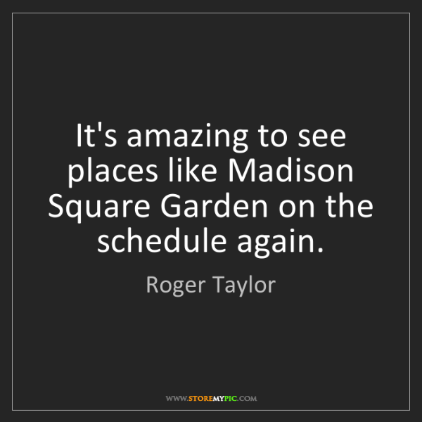 Roger Taylor: It's amazing to see places like Madison Square Garden...