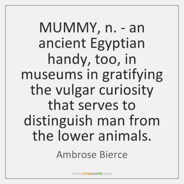 MUMMY, n. - an ancient Egyptian handy, too, in museums in gratifying ...