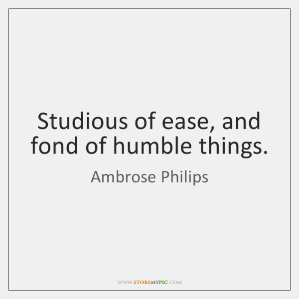 Studious of ease, and fond of humble things.