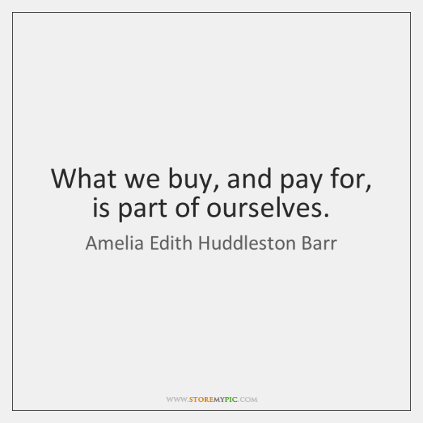 What we buy, and pay for, is part of ourselves.