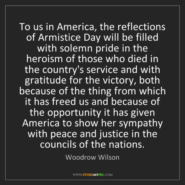 Woodrow Wilson: To us in America, the reflections of Armistice Day will...