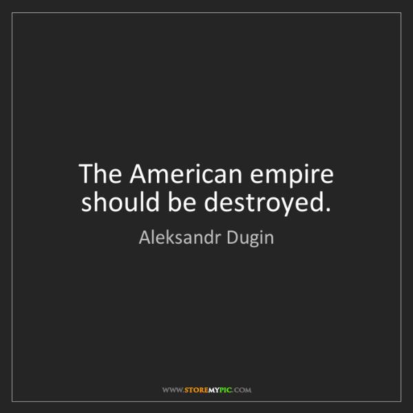 Aleksandr Dugin: The American empire should be destroyed.