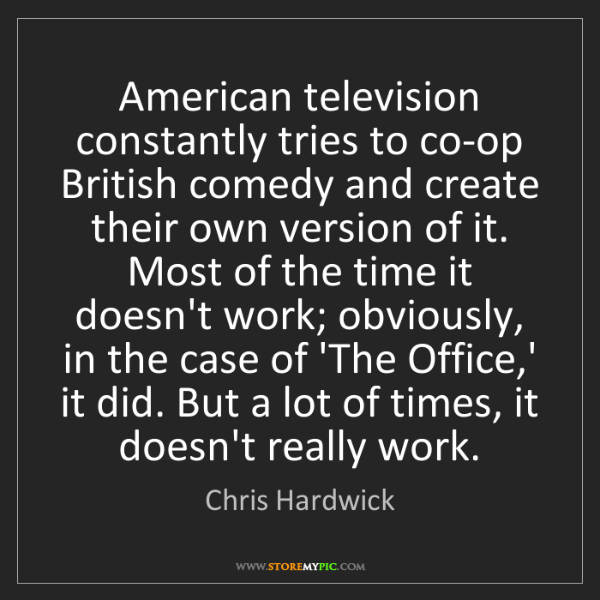 Chris Hardwick: American television constantly tries to co-op British...