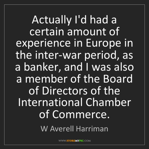 W Averell Harriman: Actually I'd had a certain amount of experience in Europe...