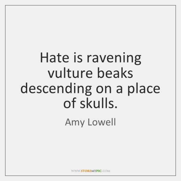 Hate is ravening vulture beaks descending on a place of skulls.